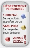 Hébergement Personnel : Espace disque de 1000 Mo, transfert mensuel de 90 Go sur la bande passante, sans bannières publicitaires, adresse en sous-domaine, nom de domaine personnalisé, sauvegardes quotidiennes, accès FTP, scripts et services gratuits, plateforme Unix. 29.95 $ (CAD) (20.95 €) / année.